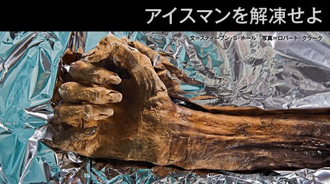 """イタリア・アルプスの氷河から見つかった新石器時代のミイラ「アイスマン」。""""凍れる男""""の謎解きに挑む研究チームは、大胆にもアイスマンを解凍し、解剖による徹底調査に踏みきった。"""